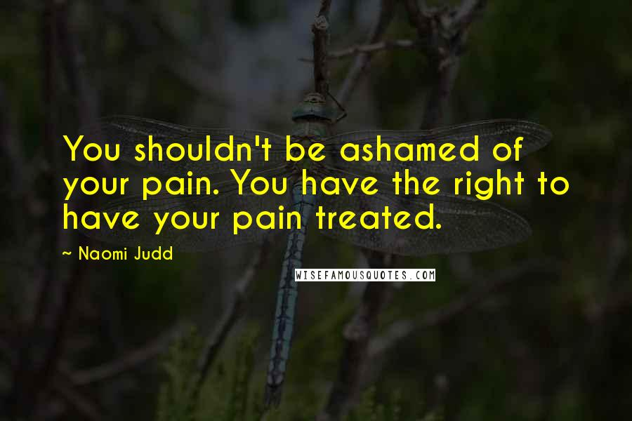 Naomi Judd quotes: You shouldn't be ashamed of your pain. You have the right to have your pain treated.
