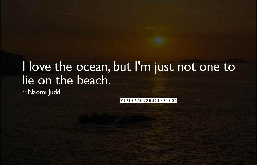 Naomi Judd quotes: I love the ocean, but I'm just not one to lie on the beach.