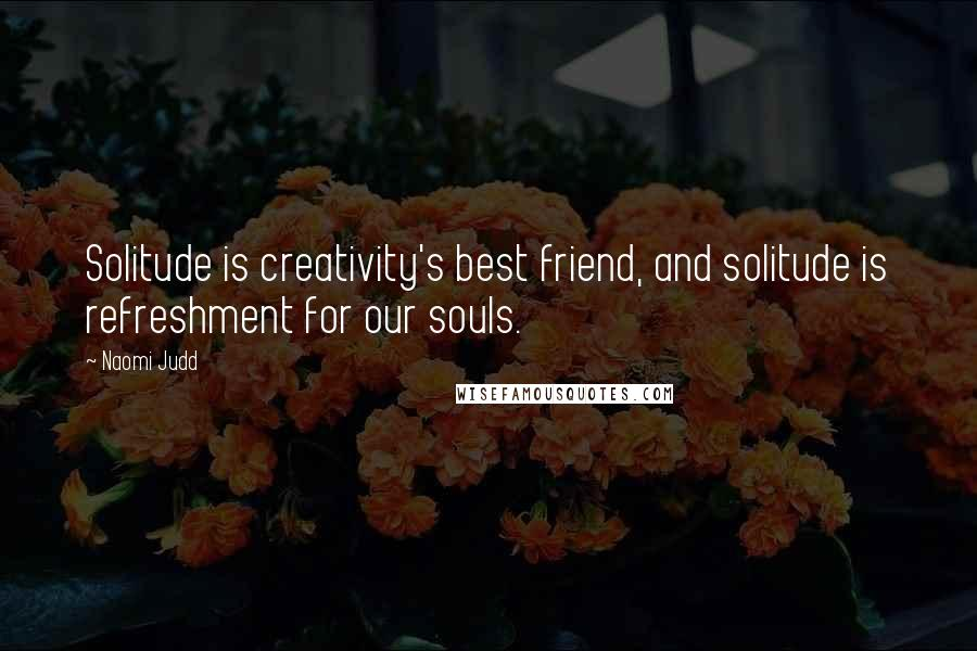 Naomi Judd quotes: Solitude is creativity's best friend, and solitude is refreshment for our souls.