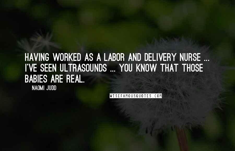 Naomi Judd quotes: Having worked as a labor and delivery nurse ... I've seen ultrasounds ... you know that those babies are real.