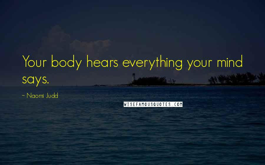 Naomi Judd quotes: Your body hears everything your mind says.