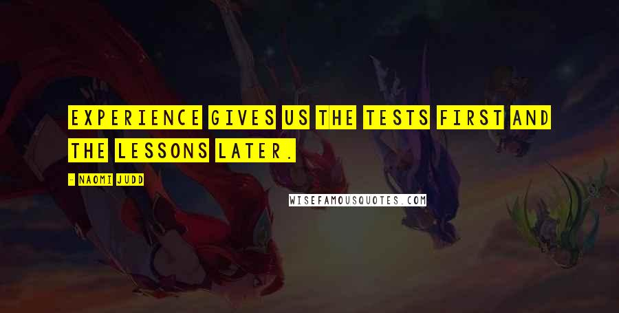 Naomi Judd quotes: Experience gives us the tests first and the lessons later.