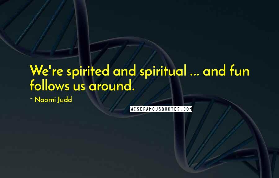 Naomi Judd quotes: We're spirited and spiritual ... and fun follows us around.
