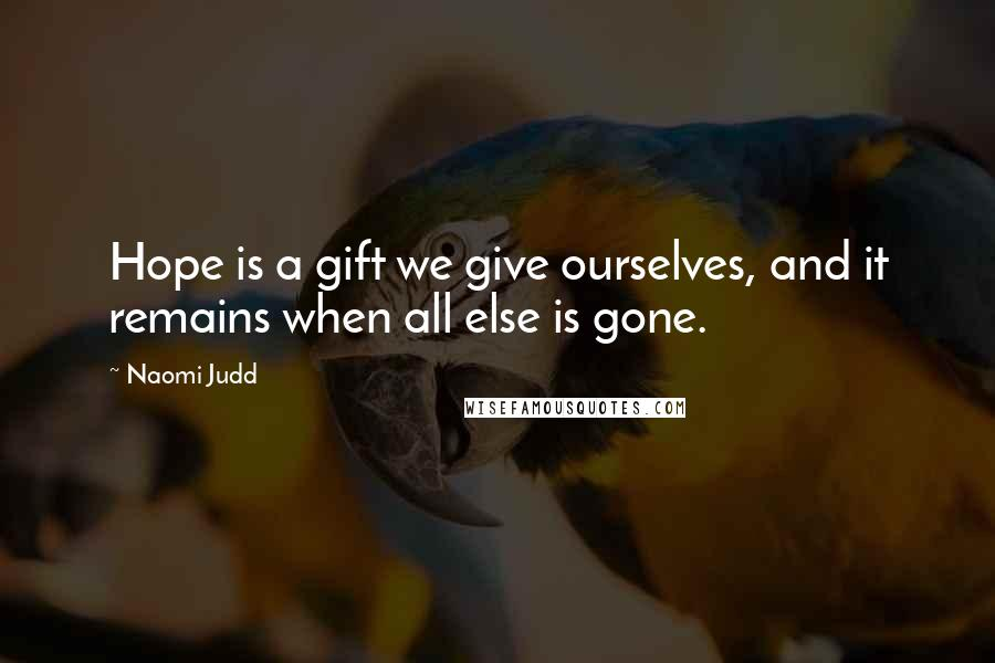 Naomi Judd quotes: Hope is a gift we give ourselves, and it remains when all else is gone.