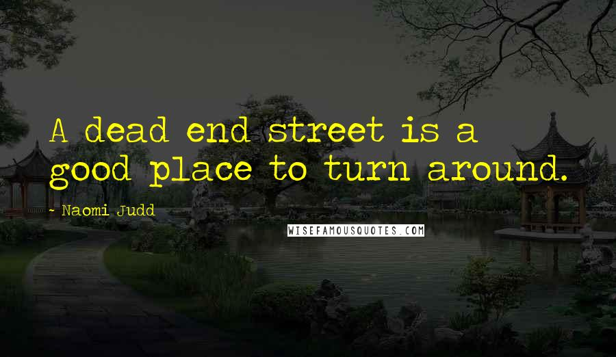 Naomi Judd quotes: A dead end street is a good place to turn around.