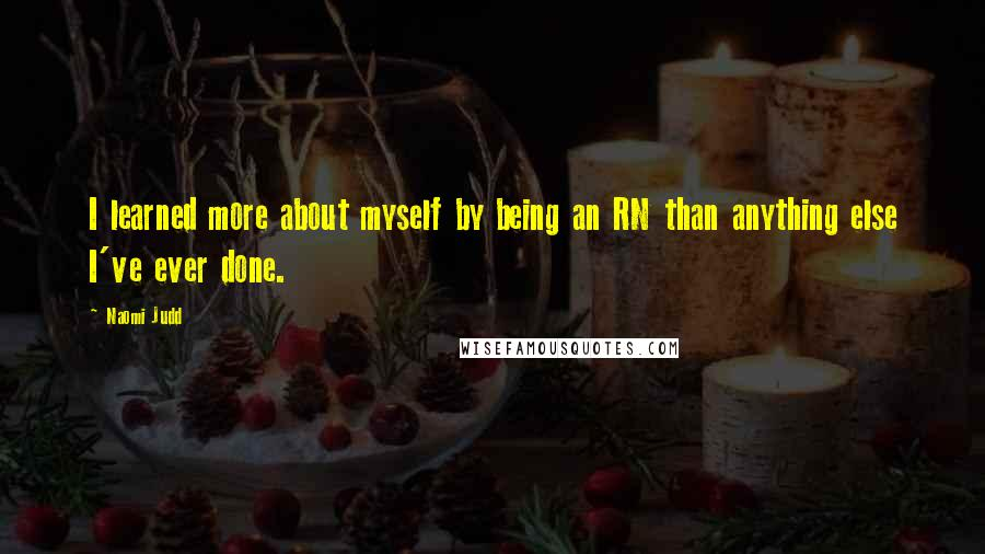 Naomi Judd quotes: I learned more about myself by being an RN than anything else I've ever done.