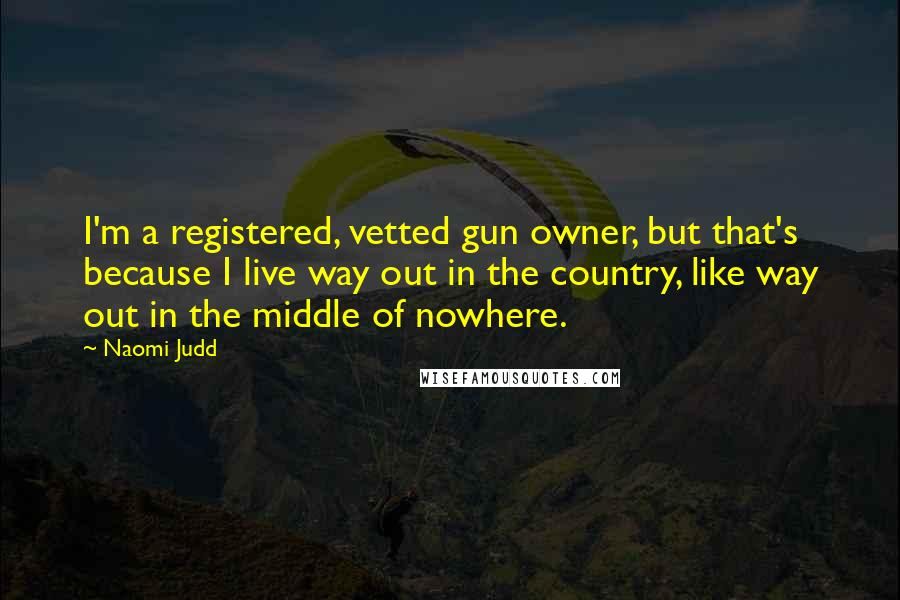 Naomi Judd quotes: I'm a registered, vetted gun owner, but that's because I live way out in the country, like way out in the middle of nowhere.