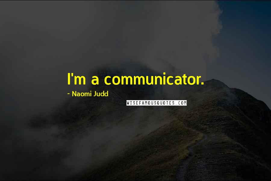 Naomi Judd quotes: I'm a communicator.