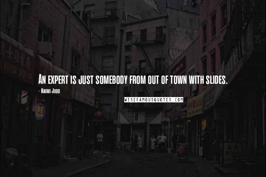Naomi Judd quotes: An expert is just somebody from out of town with slides.