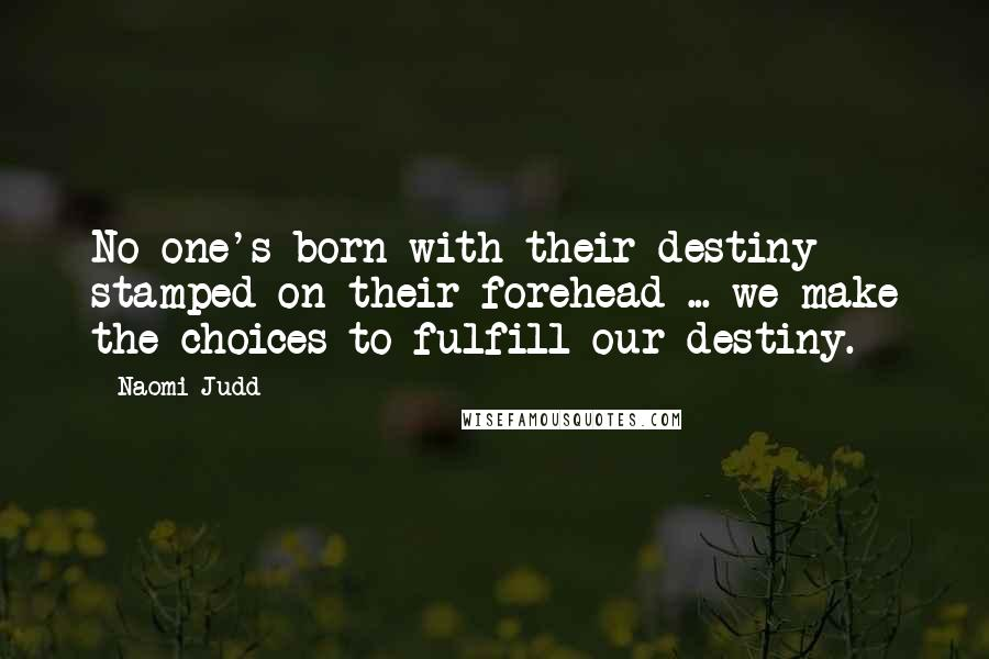 Naomi Judd quotes: No one's born with their destiny stamped on their forehead ... we make the choices to fulfill our destiny.