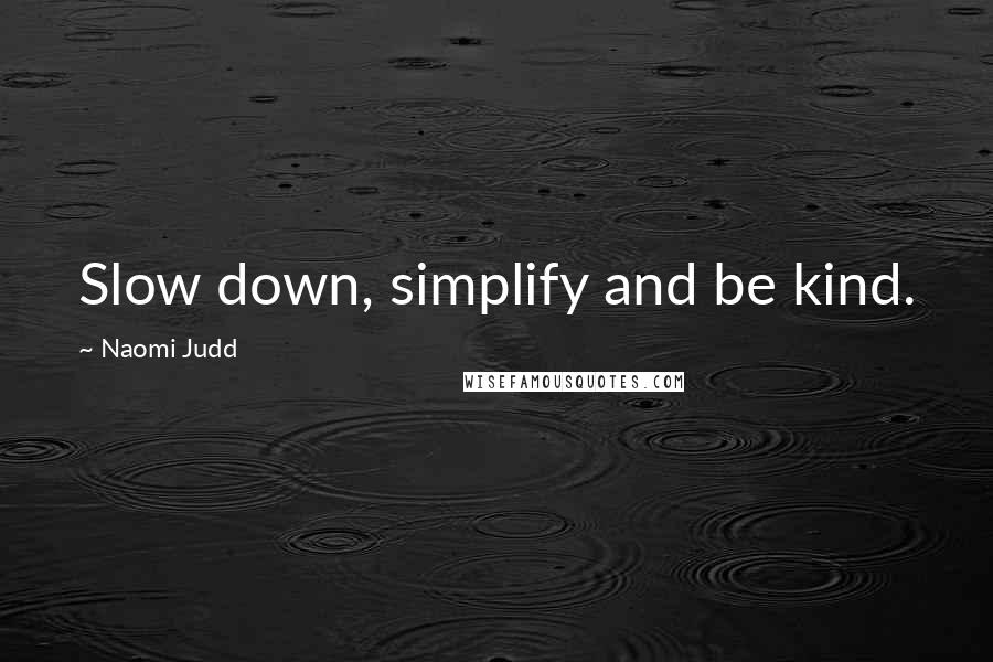 Naomi Judd quotes: Slow down, simplify and be kind.