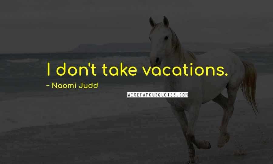 Naomi Judd quotes: I don't take vacations.