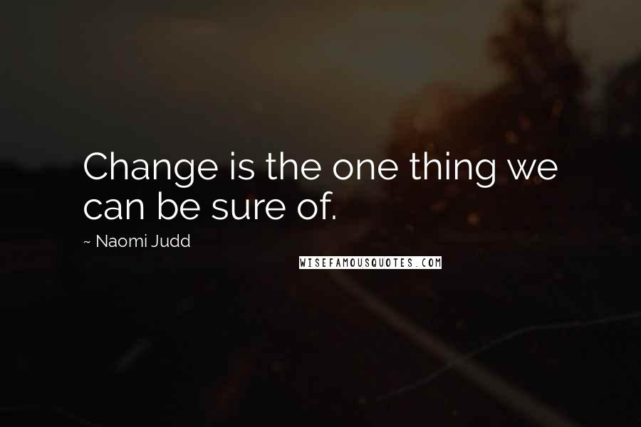 Naomi Judd quotes: Change is the one thing we can be sure of.