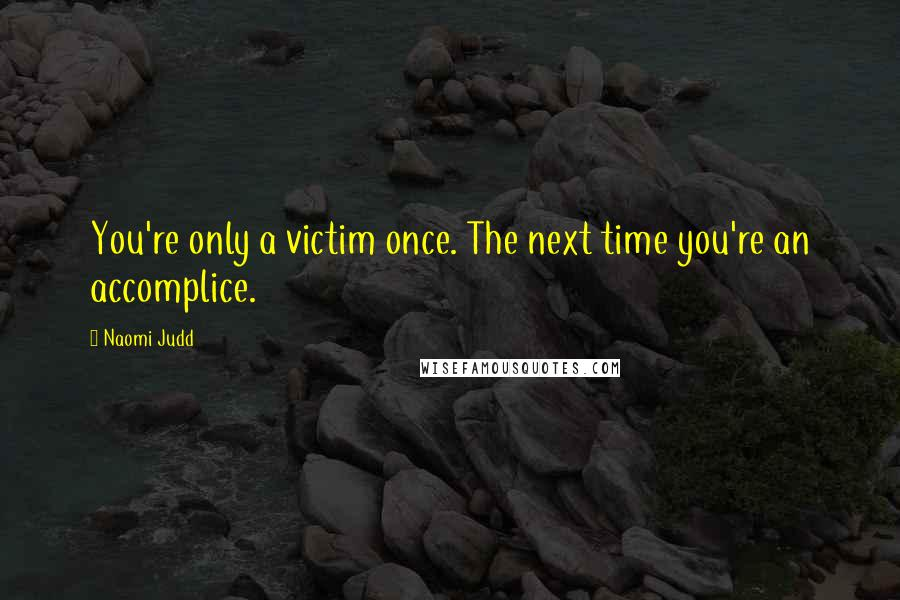 Naomi Judd quotes: You're only a victim once. The next time you're an accomplice.