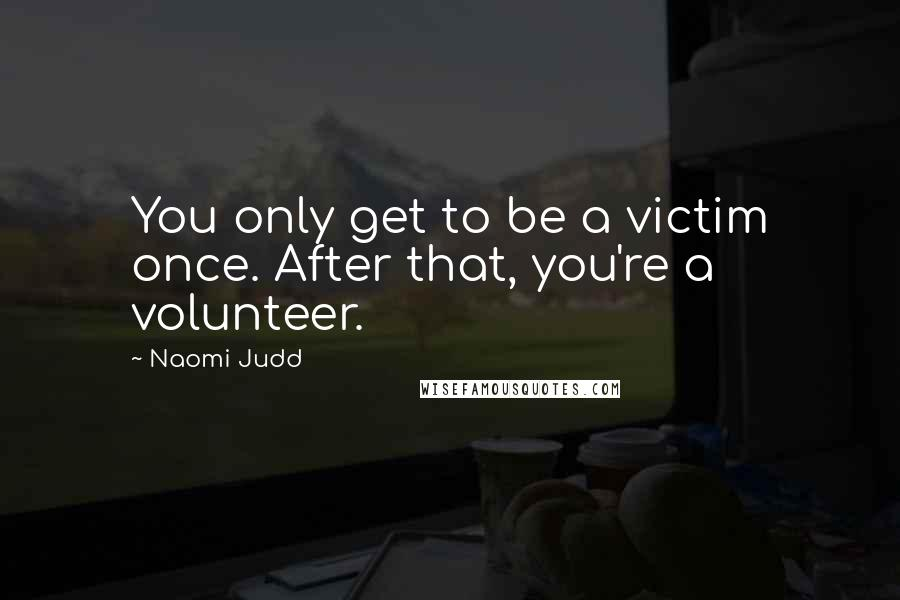 Naomi Judd quotes: You only get to be a victim once. After that, you're a volunteer.