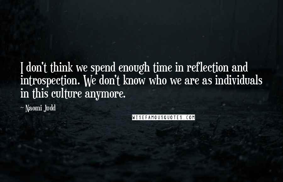 Naomi Judd quotes: I don't think we spend enough time in reflection and introspection. We don't know who we are as individuals in this culture anymore.