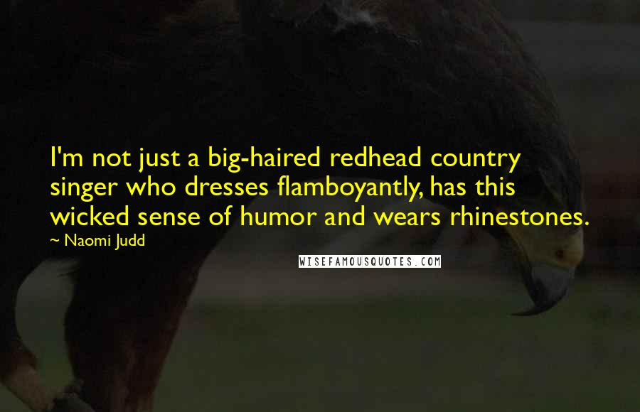 Naomi Judd quotes: I'm not just a big-haired redhead country singer who dresses flamboyantly, has this wicked sense of humor and wears rhinestones.
