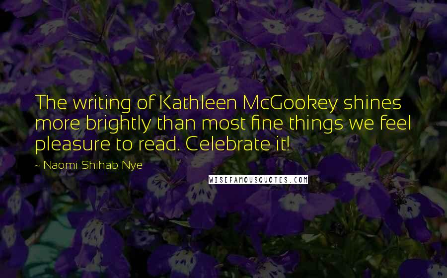Naomi Shihab Nye quotes: The writing of Kathleen McGookey shines more brightly than most fine things we feel pleasure to read. Celebrate it!