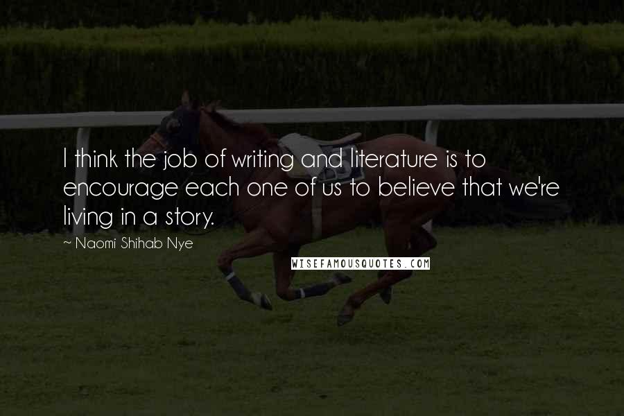 Naomi Shihab Nye quotes: I think the job of writing and literature is to encourage each one of us to believe that we're living in a story.