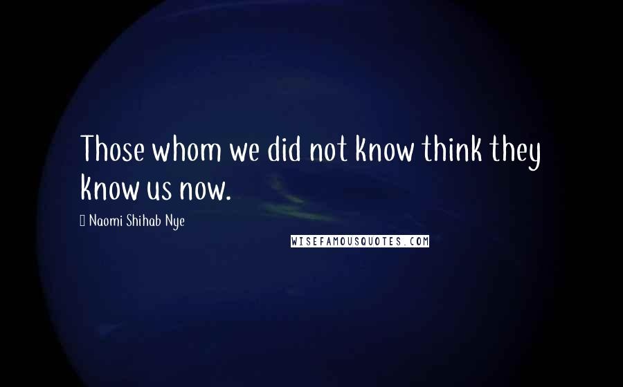 Naomi Shihab Nye quotes: Those whom we did not know think they know us now.