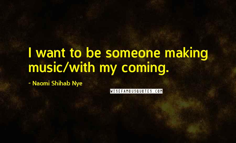 Naomi Shihab Nye quotes: I want to be someone making music/with my coming.