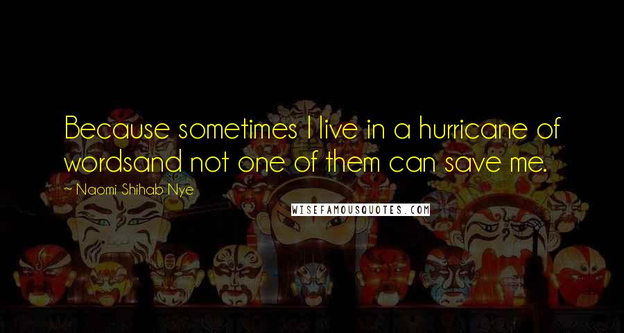 Naomi Shihab Nye quotes: Because sometimes I live in a hurricane of wordsand not one of them can save me.