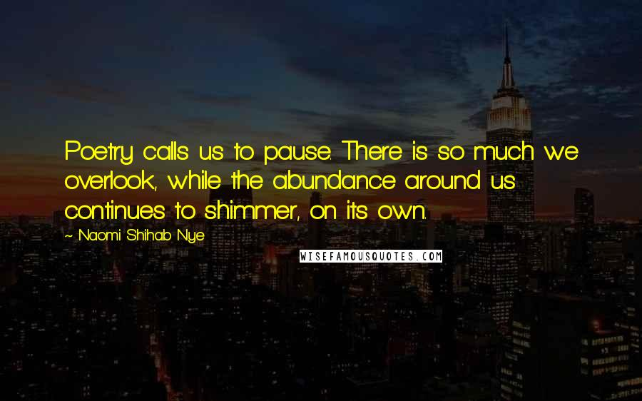 Naomi Shihab Nye quotes: Poetry calls us to pause. There is so much we overlook, while the abundance around us continues to shimmer, on its own.