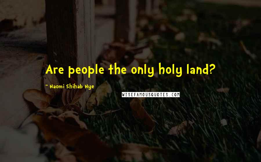 Naomi Shihab Nye quotes: Are people the only holy land?