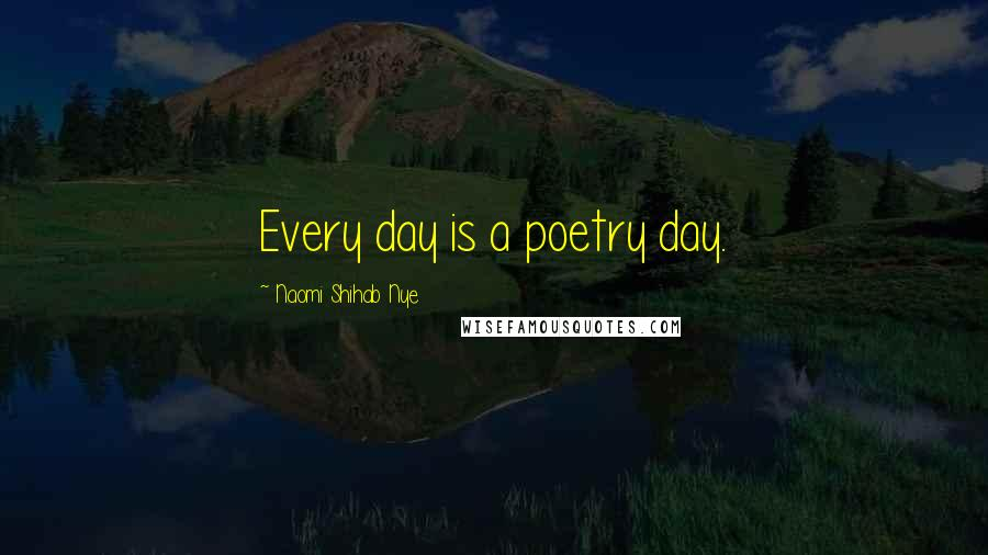 Naomi Shihab Nye quotes: Every day is a poetry day.