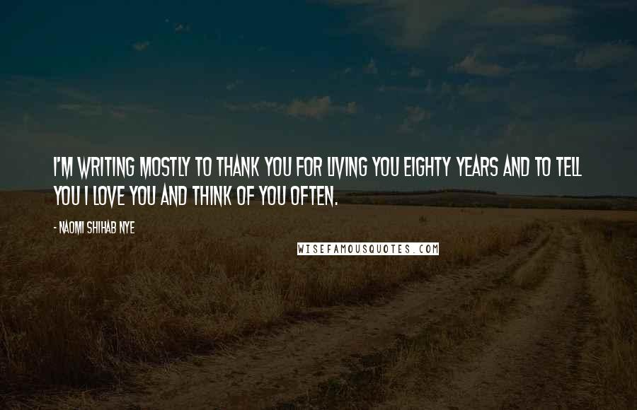 Naomi Shihab Nye quotes: I'm writing mostly to thank you for living you eighty years and to tell you I love you and think of you often.