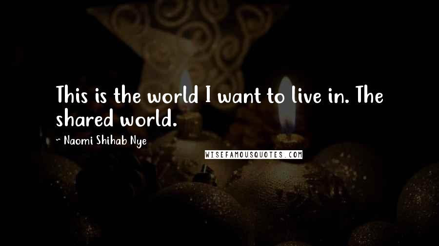 Naomi Shihab Nye quotes: This is the world I want to live in. The shared world.
