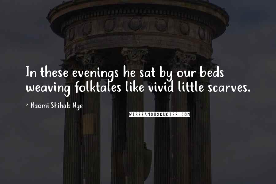 Naomi Shihab Nye quotes: In these evenings he sat by our beds weaving folktales like vivid little scarves.