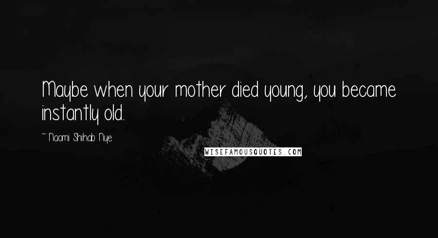 Naomi Shihab Nye quotes: Maybe when your mother died young, you became instantly old.