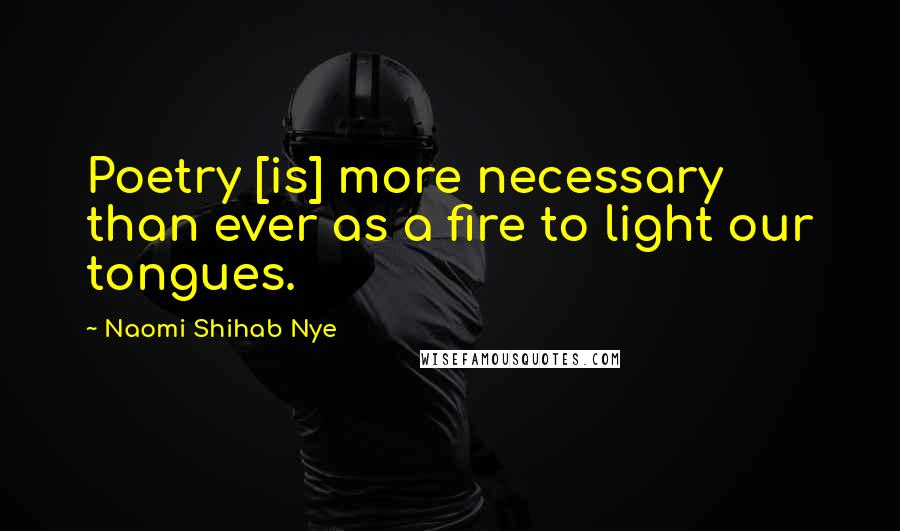 Naomi Shihab Nye quotes: Poetry [is] more necessary than ever as a fire to light our tongues.