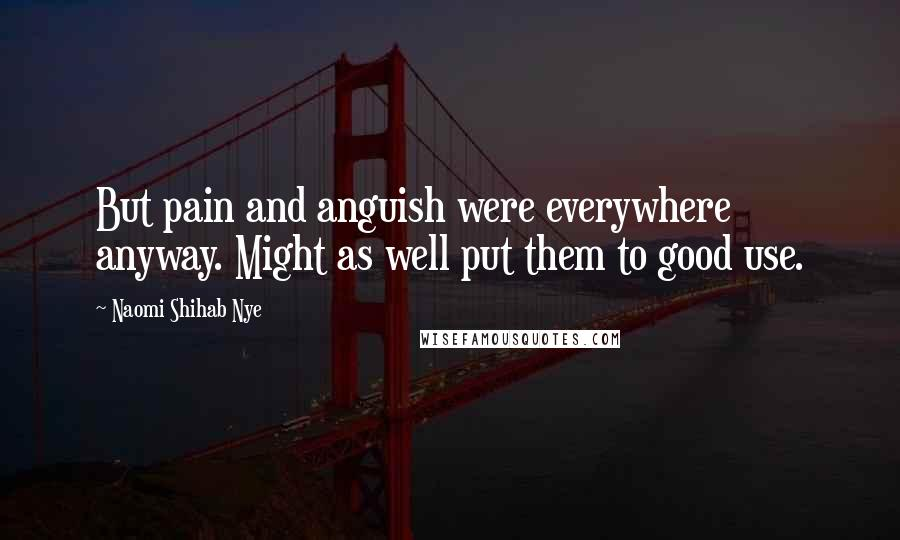 Naomi Shihab Nye quotes: But pain and anguish were everywhere anyway. Might as well put them to good use.