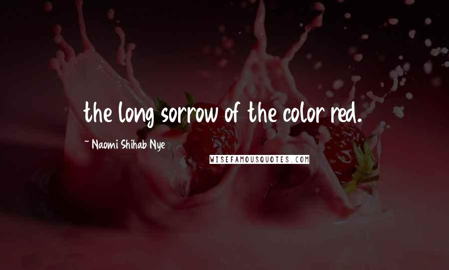 Naomi Shihab Nye quotes: the long sorrow of the color red.