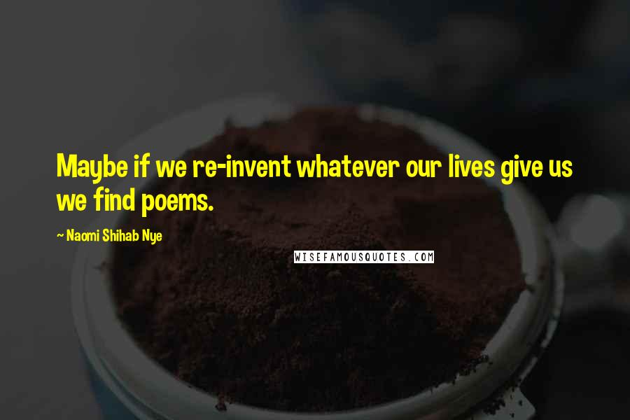 Naomi Shihab Nye quotes: Maybe if we re-invent whatever our lives give us we find poems.