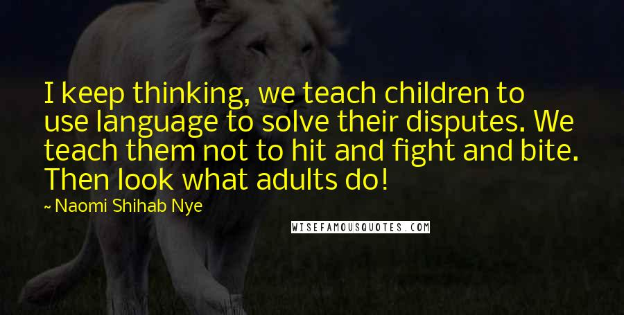 Naomi Shihab Nye quotes: I keep thinking, we teach children to use language to solve their disputes. We teach them not to hit and fight and bite. Then look what adults do!