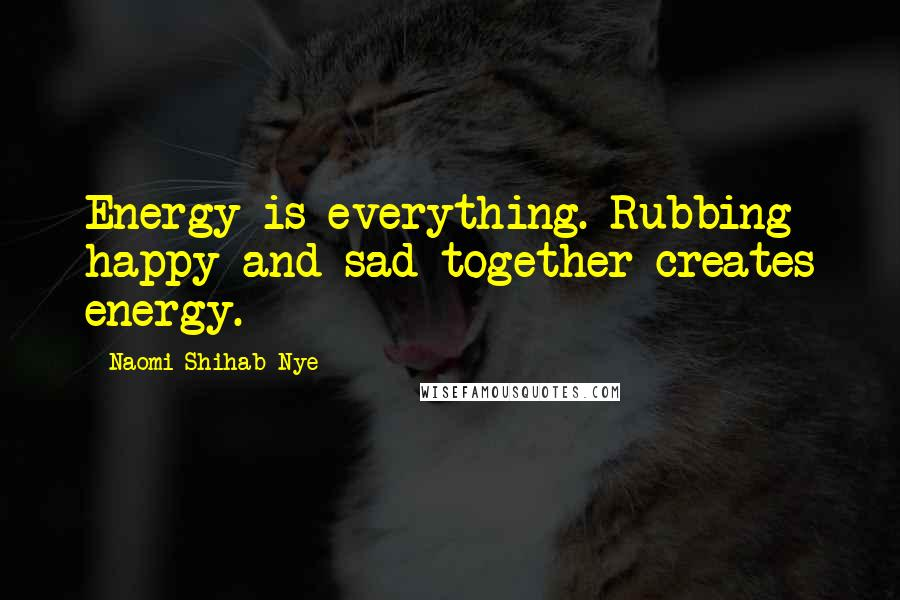 Naomi Shihab Nye quotes: Energy is everything. Rubbing happy and sad together creates energy.