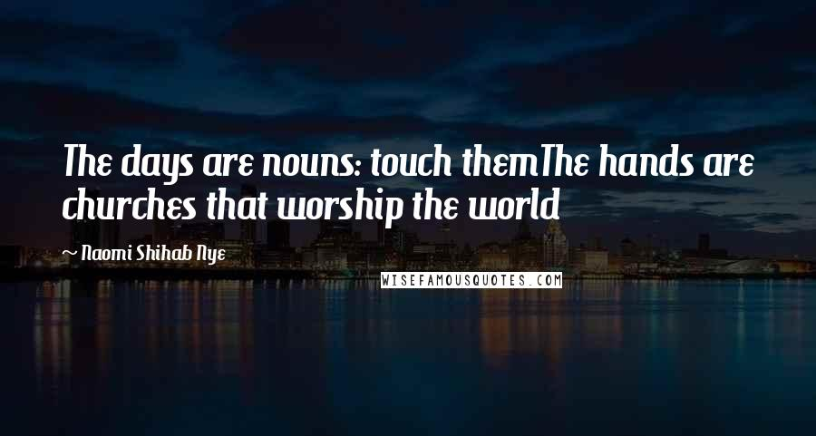Naomi Shihab Nye quotes: The days are nouns: touch themThe hands are churches that worship the world