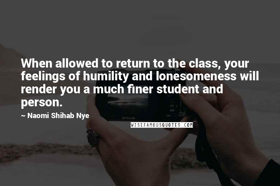 Naomi Shihab Nye quotes: When allowed to return to the class, your feelings of humility and lonesomeness will render you a much finer student and person.