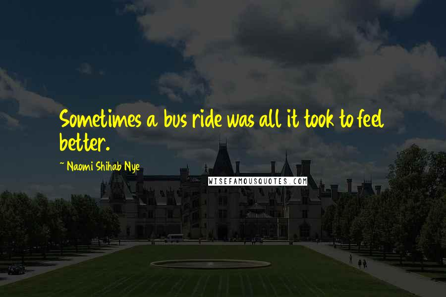 Naomi Shihab Nye quotes: Sometimes a bus ride was all it took to feel better.