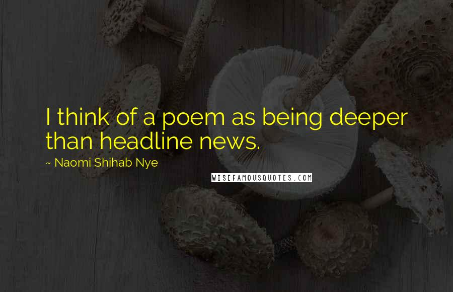 Naomi Shihab Nye quotes: I think of a poem as being deeper than headline news.
