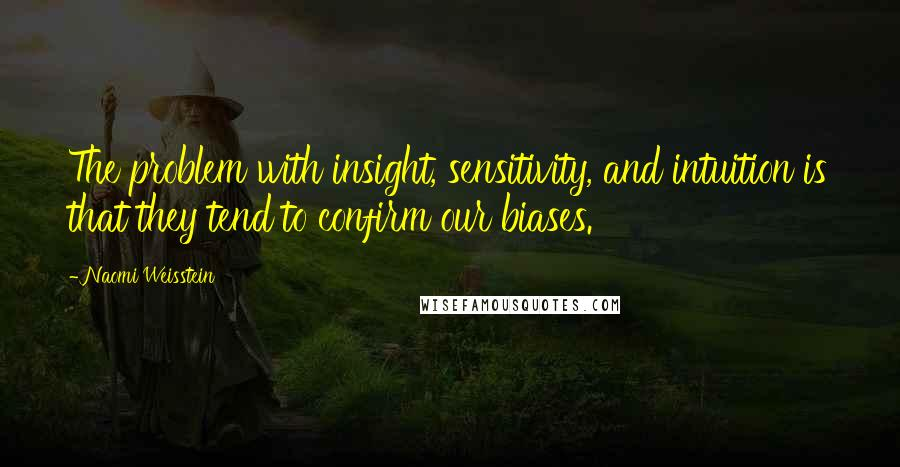 Naomi Weisstein quotes: The problem with insight, sensitivity, and intuition is that they tend to confirm our biases.