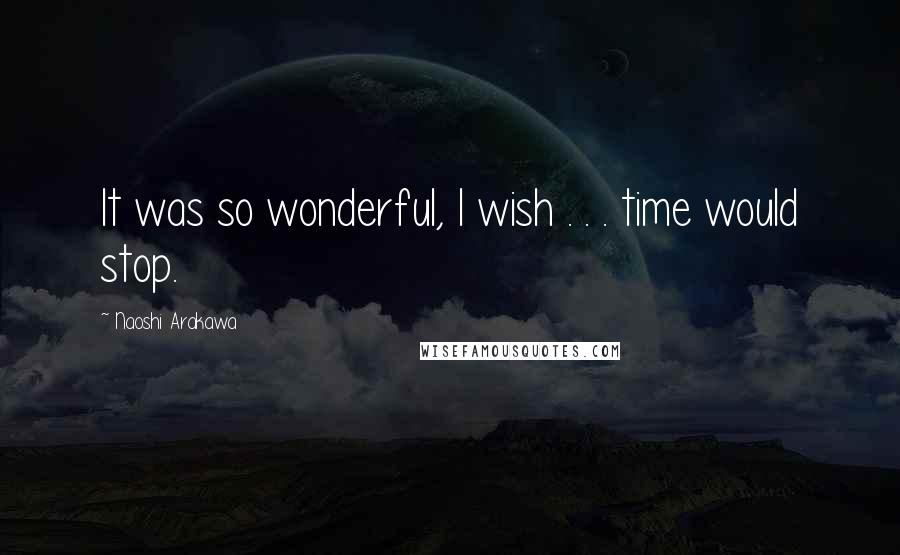 Naoshi Arakawa quotes: It was so wonderful, I wish . . . time would stop.