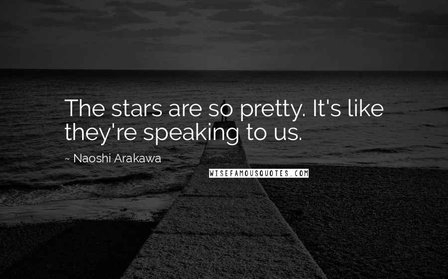 Naoshi Arakawa quotes: The stars are so pretty. It's like they're speaking to us.