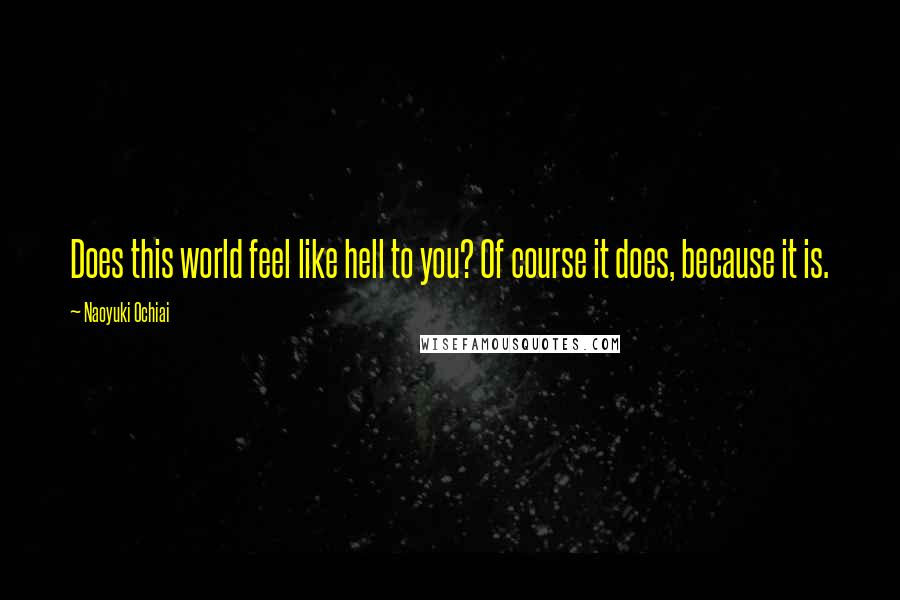Naoyuki Ochiai quotes: Does this world feel like hell to you? Of course it does, because it is.