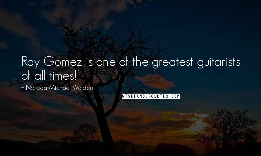 Narada Michael Walden quotes: Ray Gomez is one of the greatest guitarists of all times!