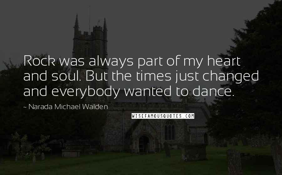 Narada Michael Walden quotes: Rock was always part of my heart and soul. But the times just changed and everybody wanted to dance.