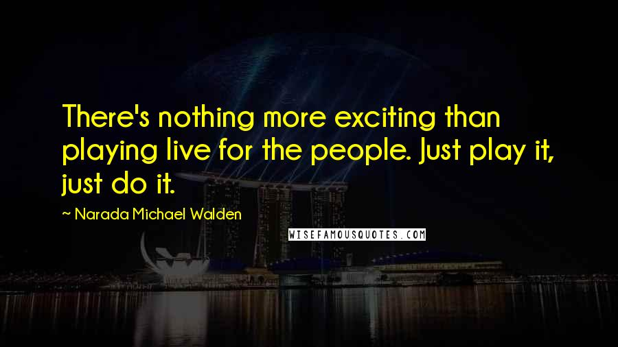 Narada Michael Walden quotes: There's nothing more exciting than playing live for the people. Just play it, just do it.